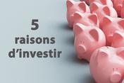 5 raisons d'investir
